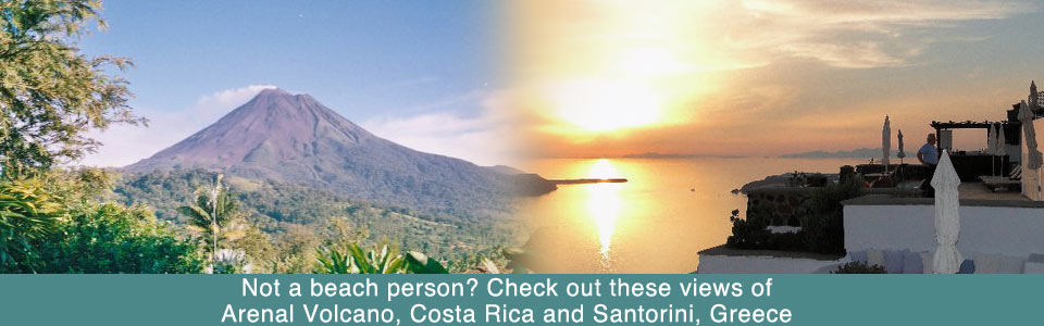 Not a beach person? Check out these views of Arenal Volcano, Costa Rica and Santorini, Greece.